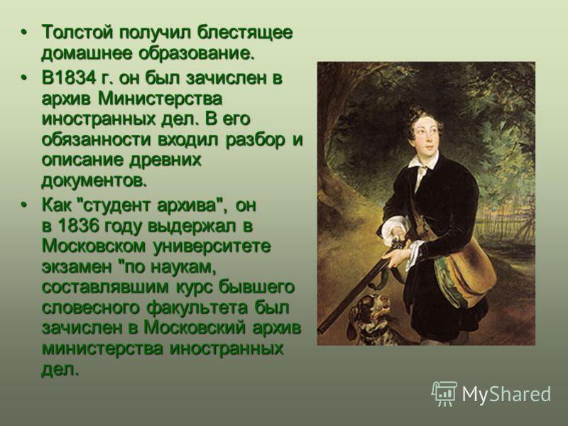 Толстой получил блестящее домашнее образование.Толстой получил блестящее домашнее образование. В1834 г. он был зачислен в архив Министерства иностранных дел. В его обязанности входил разбор и описание древних документов.В1834 г. он был зачислен в арх