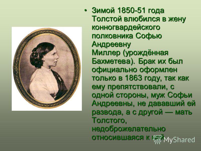 Зимой 1850-51 года Толстой влюбился в жену конногвардейского полковника Софью Андреевну Миллер (урождённая Бахметева). Брак их был официально оформлен только в 1863 году, так как ему препятствовали, с одной стороны, муж Софьи Андреевны, не дававший е