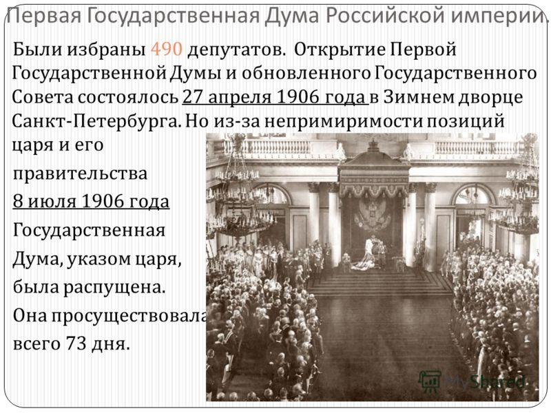 Первая Государственная Дума Российской империи. Были избраны 490 депутатов. Открытие Первой Государственной Думы и обновленного Государственного Совета состоялось 27 апреля 1906 года в Зимнем дворце Санкт - Петербурга. Но из - за непримиримости позиц
