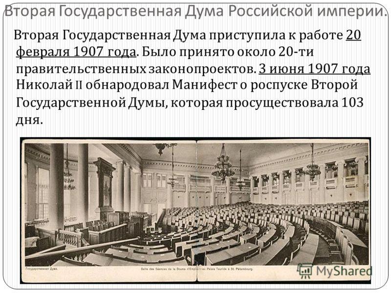 Вторая Государственная Дума Российской империи. Вторая Государственная Дума приступила к работе 20 февраля 1907 года. Было принято около 20- ти правительственных законопроектов. 3 июня 1907 года Николай II обнародовал Манифест о роспуске Второй Госуд