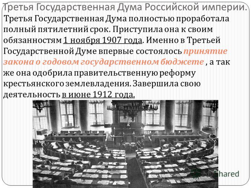 Третья Государственная Дума Российской империи. Третья Государственная Дума полностью проработала полный пятилетний срок. Приступила она к своим обязанностям 1 ноября 1907 года. Именно в Третьей Государственной Думе впервые состоялось принятие закона