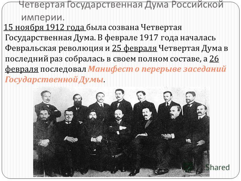 Четвертая Государственная Дума Российской империи. 15 ноября 1912 года была созвана Четвертая Государственная Дума. В феврале 1917 года началась Февральская революция и 25 февраля Четвертая Дума в последний раз собралась в своем полном составе, а 26