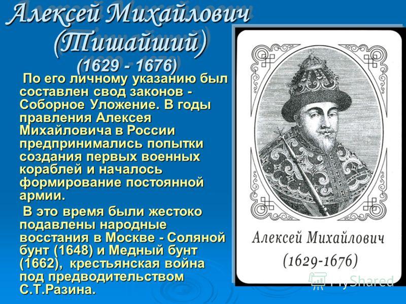Алексей Михайлович (Тишайший) (1629 - 1676) По его личному указанию был составлен свод законов - Соборное Уложение. В годы правления Алексея Михайловича в России предпринимались попытки создания первых военных кораблей и началось формирование постоян