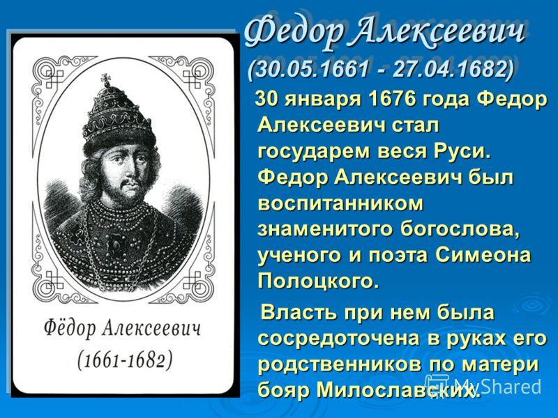 Федор Алексеевич (30.05.1661 - 27.04.1682) 30 января 1676 года Федор Алексеевич стал государем веся Руси. Федоp Алексеевич был воспитанником знаменитого богослова, ученого и поэта Симеона Полоцкого. 30 января 1676 года Федор Алексеевич стал государем