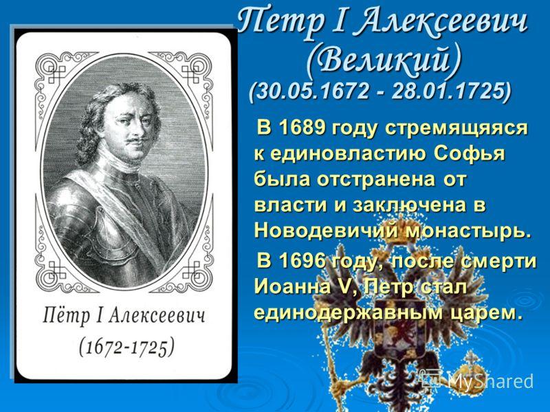 Петр I Алексеевич (Великий) (30.05.1672 - 28.01.1725) В 1689 году стpемящяяся к единовластию Софья была отстранена от власти и заключена в Новодевичий монастырь. В 1689 году стpемящяяся к единовластию Софья была отстранена от власти и заключена в Нов