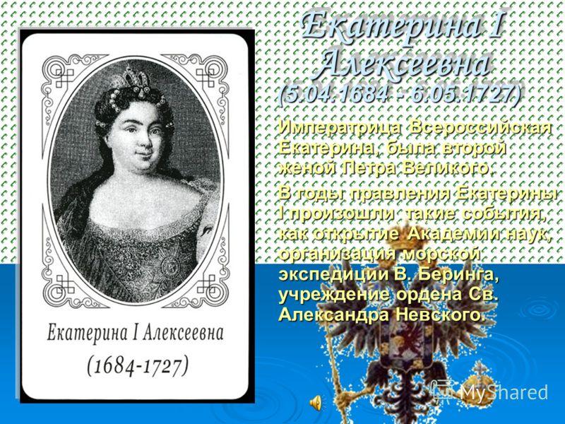 Екатерина I Алексеевна (5.04.1684 - 6.05.1727) Императрица Всероссийская Екатерина, была второй женой Петра Великого. Императрица Всероссийская Екатерина, была второй женой Петра Великого. В годы правления Екатерины I произошли такие события, как отк