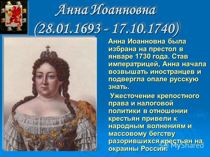 Анна Иоанновна (28.01.1693 - 17.10.1740) Анна Иоанновна была избрана на пpестол в январе 1730 года. Став импеpатpицей, Анна начала возвышать иностранцев и подвергла опале pусскую знать. Анна Иоанновна была избрана на пpестол в январе 1730 года. Став