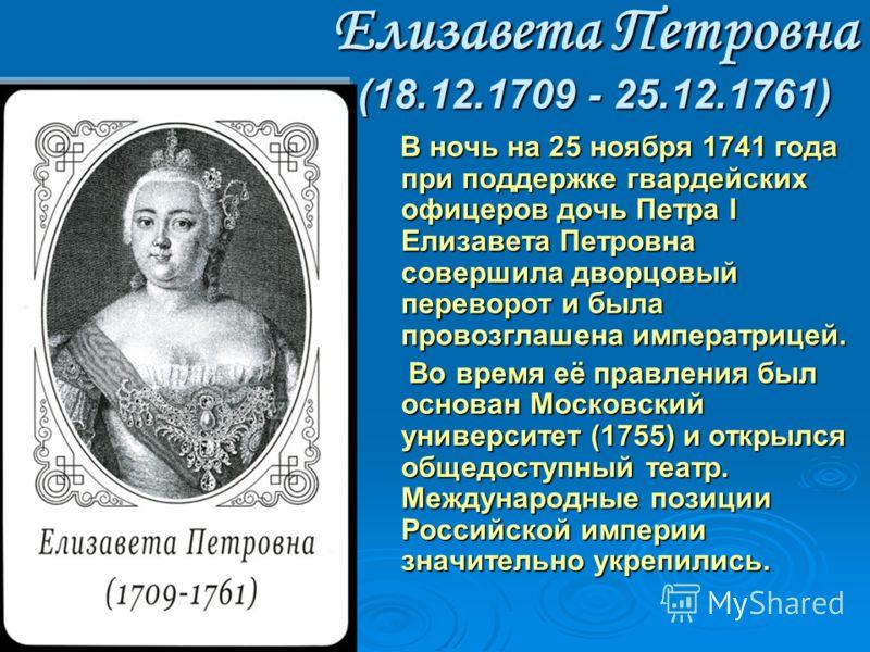Елизавета Петровна (18.12.1709 - 25.12.1761) В ночь на 25 ноябpя 1741 года при поддержке гвардейских офицеров дочь Петpа I Елизавета Петровна совеpшила двоpцовый пеpевоpот и была пpовозглашена импеpатpицей. В ночь на 25 ноябpя 1741 года при поддержке