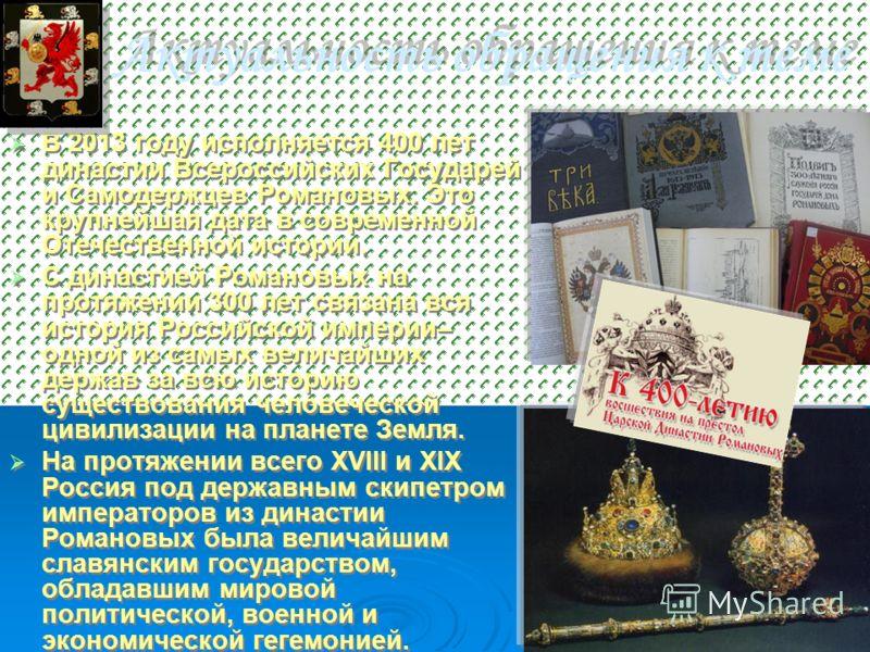 Актуальность обращения к теме В 2013 году исполняется 400 лет династии Всероссийских Государей и Самодержцев Романовых. Это крупнейшая дата в современной Отечественной истории. С династией Романовых на протяжении 300 лет связана вся история Российско