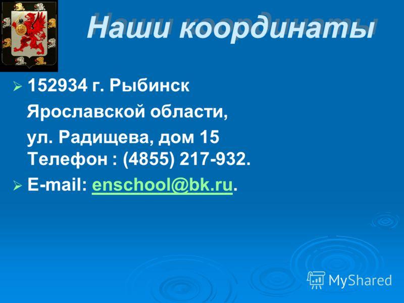 Наши координаты 152934 г. Рыбинск Ярославской области, ул. Радищева, дом 15 Телефон : (4855) 217-932. E-mail: enschool@bk.ru.enschool@bk.ru