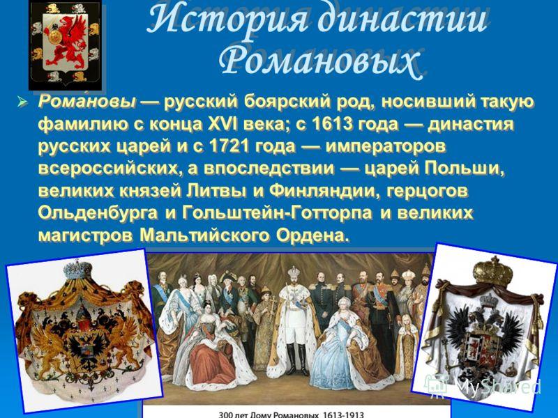 История династии Романовых Рома́новы русский боярский род, носивший такую фамилию с конца XVI века; с 1613 года династия русских царей и с 1721 года императоров всероссийских, а впоследствии царей Польши, великих князей Литвы и Финляндии, герцогов Ол