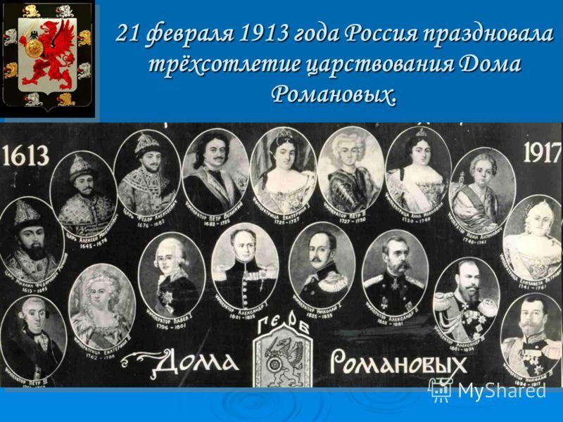 21 февраля 1913 года Россия праздновала трёхсотлетие царствования Дома Романовых. 21 февраля 1913 года Россия праздновала трёхсотлетие царствования Дома Романовых.