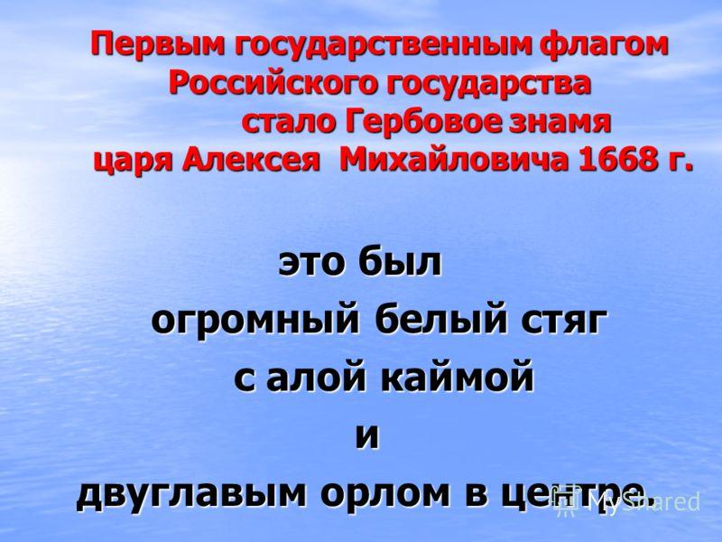 Первым государственным флагом Российского государства стало Гербовое знамя царя Алексея Михайловича 1668 г. это был огромный белый стяг огромный белый стяг с алой каймой с алой каймой и двуглавым орлом в центре. двуглавым орлом в центре.