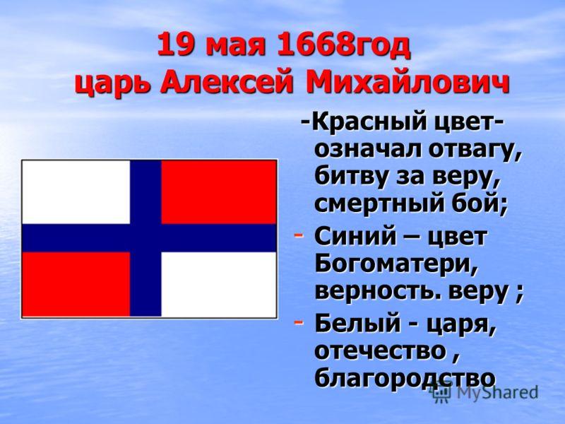 19 мая 1668год царь Алексей Михайлович -Красный цвет- означал отвагу, битву за веру, смертный бой; -Красный цвет- означал отвагу, битву за веру, смертный бой; - Синий – цвет Богоматери, верность. веру ; - Белый - царя, отечество, благородство