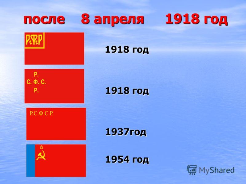после 8 апреля 1918 год после 8 апреля 1918 год 1918 год 1918 год 1937год 1937год 1954 год 1954 год