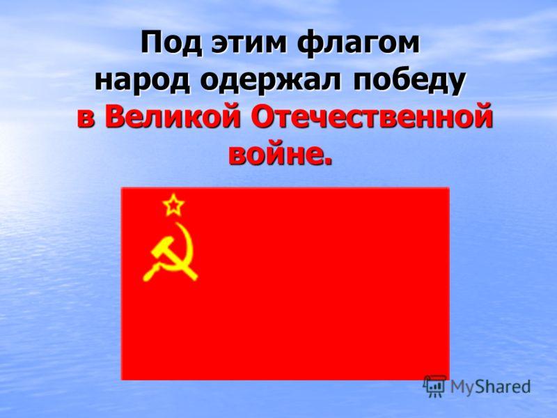 Под этим флагом народ одержал победу в Великой Отечественной войне.