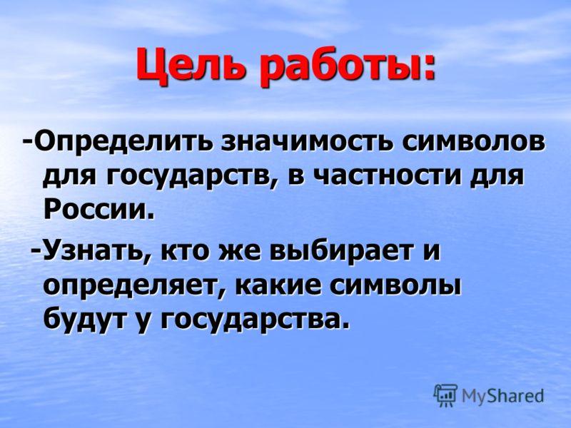 Цель работы: -Определить значимость символов для государств, в частности для России. -Узнать, кто же выбирает и определяет, какие символы будут у государства. -Узнать, кто же выбирает и определяет, какие символы будут у государства.