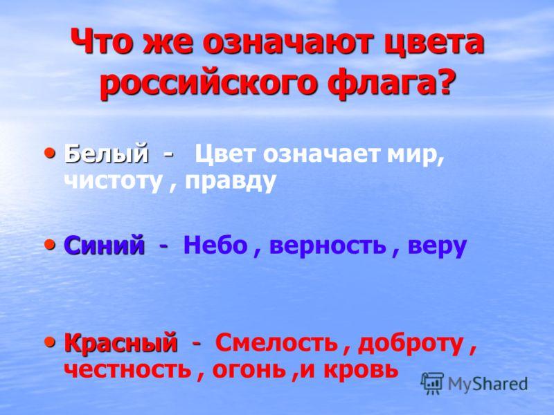 Что же означают цвета российского флага? Белый - Белый - Цвет означает мир, чистоту, правду Синий - Синий - Небо, верность, веру Красный - Красный - Смелость, доброту, честность, огонь,и кровь