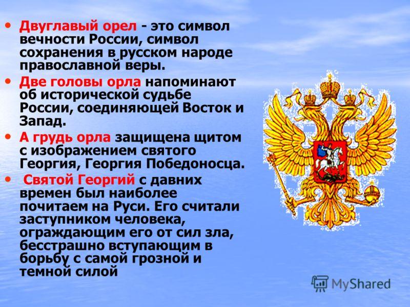 Двуглавый орел - это символ вечности России, символ сохранения в русском народе православной веры. Две головы орла напоминают об исторической судьбе России, соединяющей Восток и Запад. А грудь орла защищена щитом с изображением святого Георгия, Георг