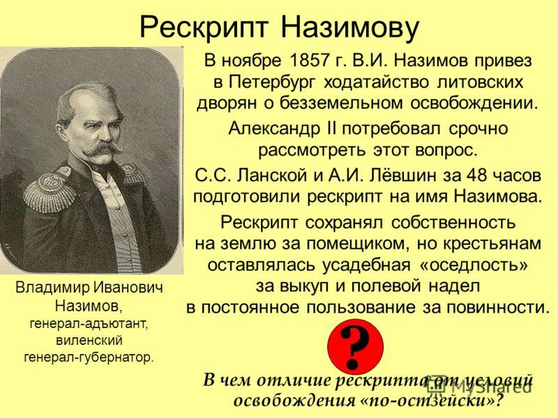 Рескрипт Назимову В ноябре 1857 г. В.И. Назимов привез в Петербург ходатайство литовских дворян о безземельном освобождении. Александр II потребовал срочно рассмотреть этот вопрос. С.С. Ланской и А.И. Лёвшин за 48 часов подготовили рескрипт на имя На