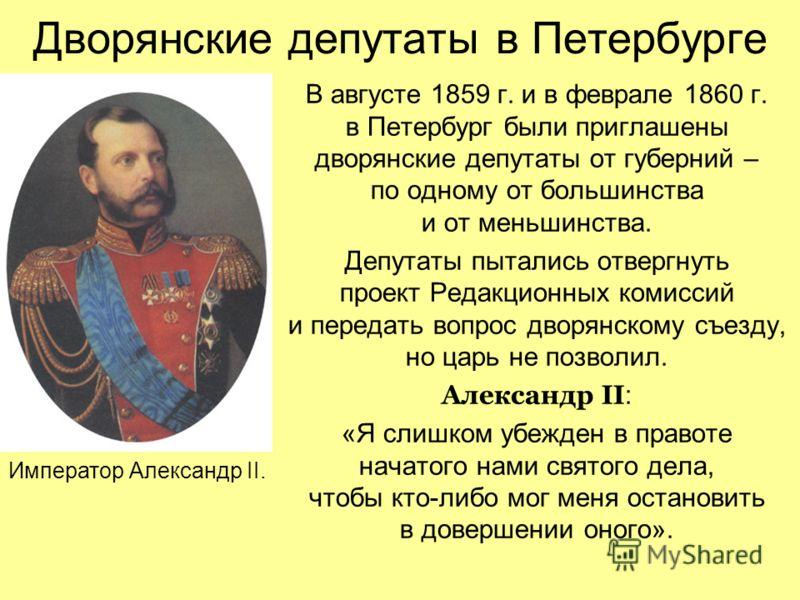 Дворянские депутаты в Петербурге В августе 1859 г. и в феврале 1860 г. в Петербург были приглашены дворянские депутаты от губерний – по одному от большинства и от меньшинства. Депутаты пытались отвергнуть проект Редакционных комиссий и передать вопро
