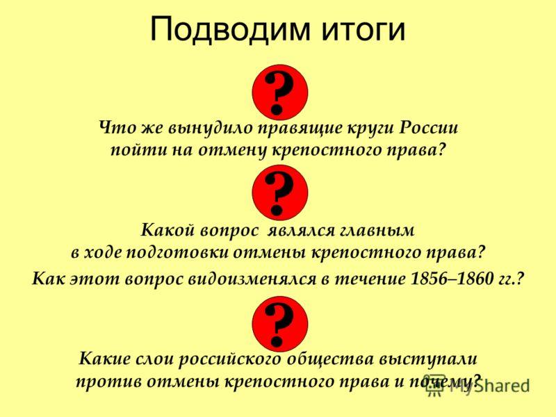 Подводим итоги Что же вынудило правящие круги России пойти на отмену крепостного права? Какой вопрос являлся главным в ходе подготовки отмены крепостного права? Как этот вопрос видоизменялся в течение 1856–1860 гг.? Какие слои российского общества вы