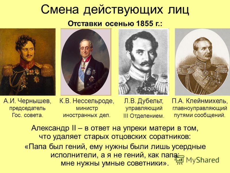 Смена действующих лиц Александр II – в ответ на упреки матери в том, что удаляет старых отцовских соратников: «Папа был гений, ему нужны были лишь усердные исполнители, а я не гений, как папа: мне нужны умные советники». Отставки осенью 1855 г.: А.И.