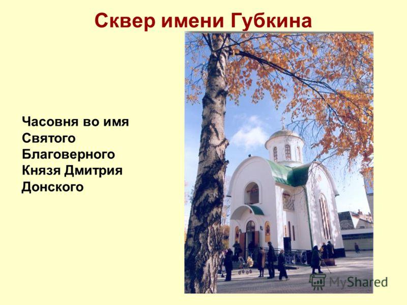 Сквер имени Губкина Часовня во имя Святого Благоверного Князя Дмитрия Донского