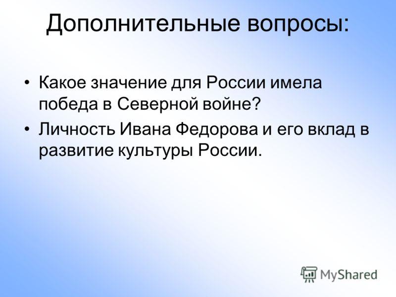 Дополнительные вопросы: Какое значение для России имела победа в Северной войне? Личность Ивана Федорова и его вклад в развитие культуры России.