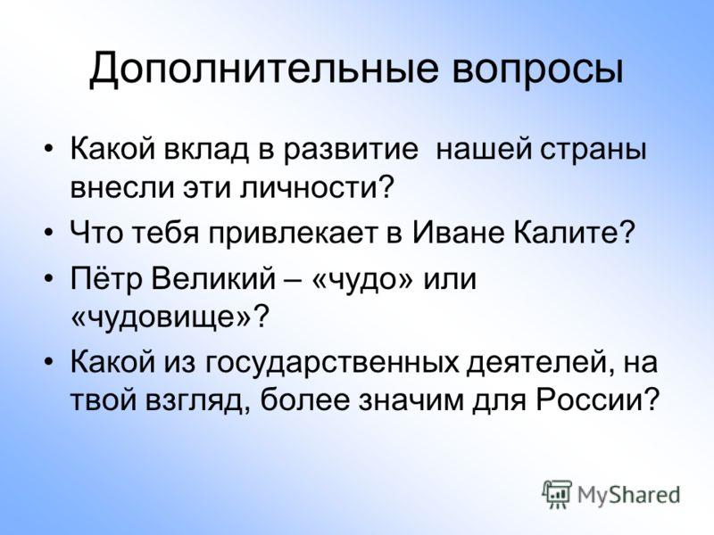 Дополнительные вопросы Какой вклад в развитие нашей страны внесли эти личности? Что тебя привлекает в Иване Калите? Пётр Великий – «чудо» или «чудовище»? Какой из государственных деятелей, на твой взгляд, более значим для России?