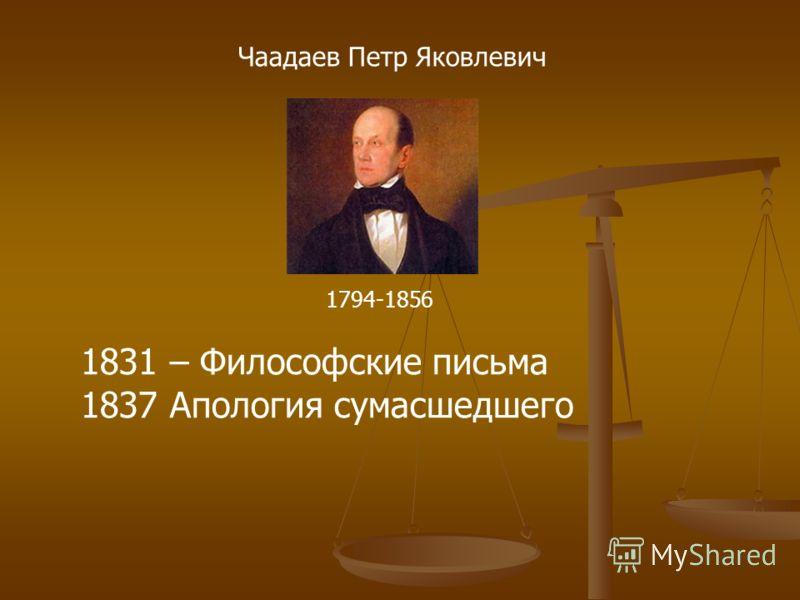 Чаадаев Петр Яковлевич 1794-1856 1831 – Философские письма 1837 Апология сумасшедшего