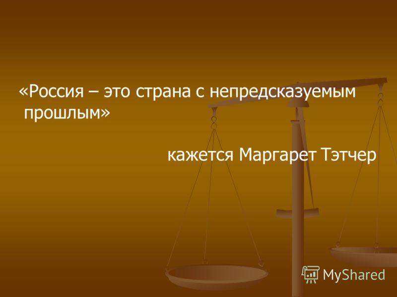 «Россия – это страна с непредсказуемым прошлым» кажется Маргарет Тэтчер
