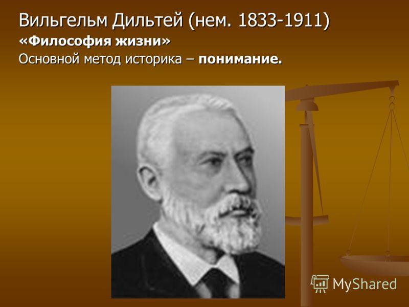 Вильгельм Дильтей (нем. 1833-1911) «Философия жизни» Основной метод историка – понимание.