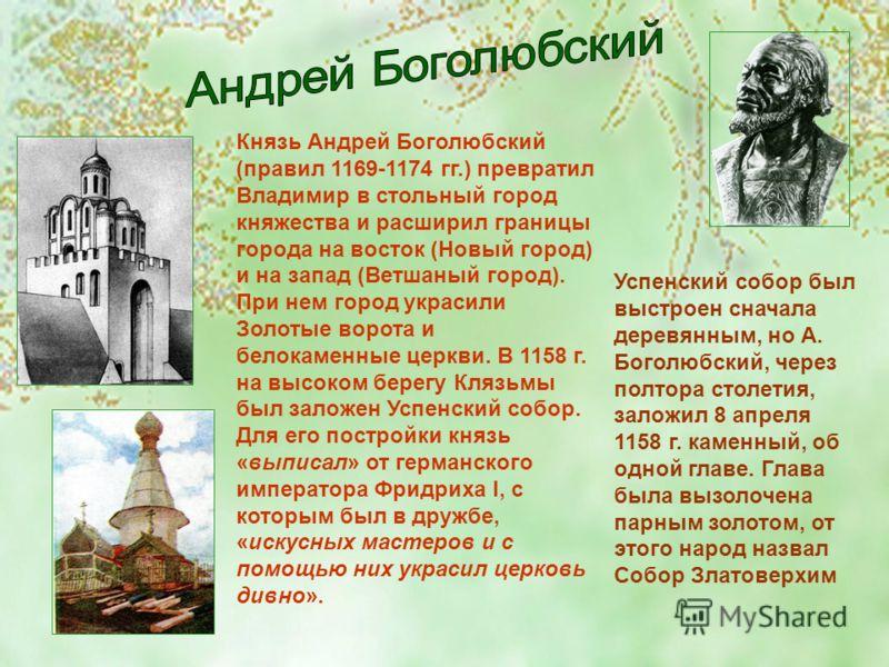 Князь Андрей Боголюбский (правил 1169-1174 гг.) превратил Владимир в стольный город княжества и расширил границы города на восток (Новый город) и на запад (Ветшаный город). При нем город украсили Золотые ворота и белокаменные церкви. В 1158 г. на выс