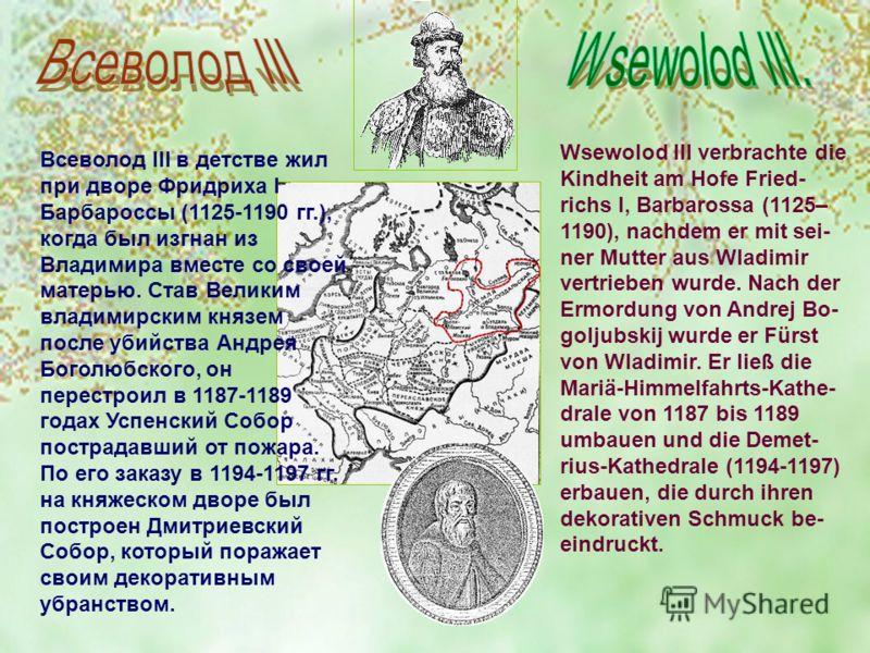 Всеволод III в детстве жил при дворе Фридриха I Барбароссы (1125-1190 гг.), когда был изгнан из Владимира вместе со своей матерью. Став Великим владимирским князем после убийства Андрея Боголюбского, он перестроил в 1187-1189 годах Успенский Собор по