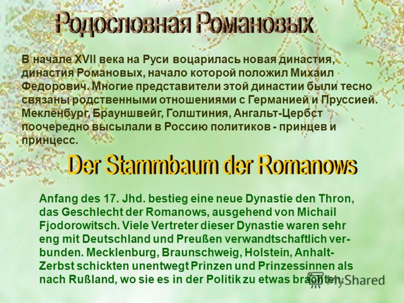 В начале XVII века на Руси воцарилась новая династия, династия Романовых, начало которой положил Михаил Федорович. Многие представители этой династии были тесно связаны родственными отношениями с Германией и Пруссией. Мекленбург, Брауншвейг, Голштини