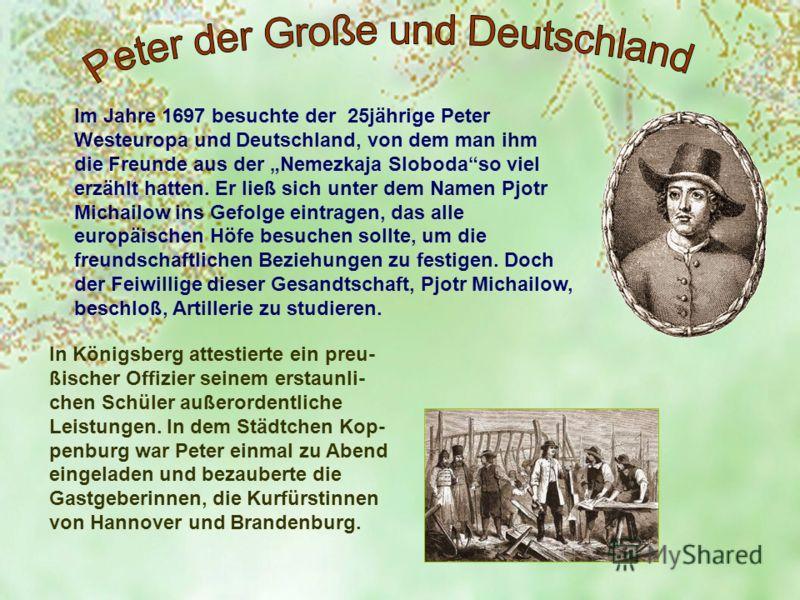 Im Jahre 1697 besuchte der 25jährige Peter Westeuropa und Deutschland, von dem man ihm die Freunde aus der Nemezkaja Slobodaso viel erzählt hatten. Er ließ sich unter dem Namen Pjotr Michailow ins Gefolge eintragen, das alle europäischen Höfe besuche