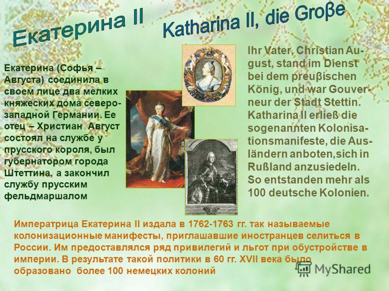 Екатерина (Софья – Августа) соединила в своем лице два мелких княжеских дома северо- западной Германии. Ее отец – Христиан Август состоял на службе у прусского короля, был губернатором города Штеттина, а закончил службу прусским фельдмаршалом Императ