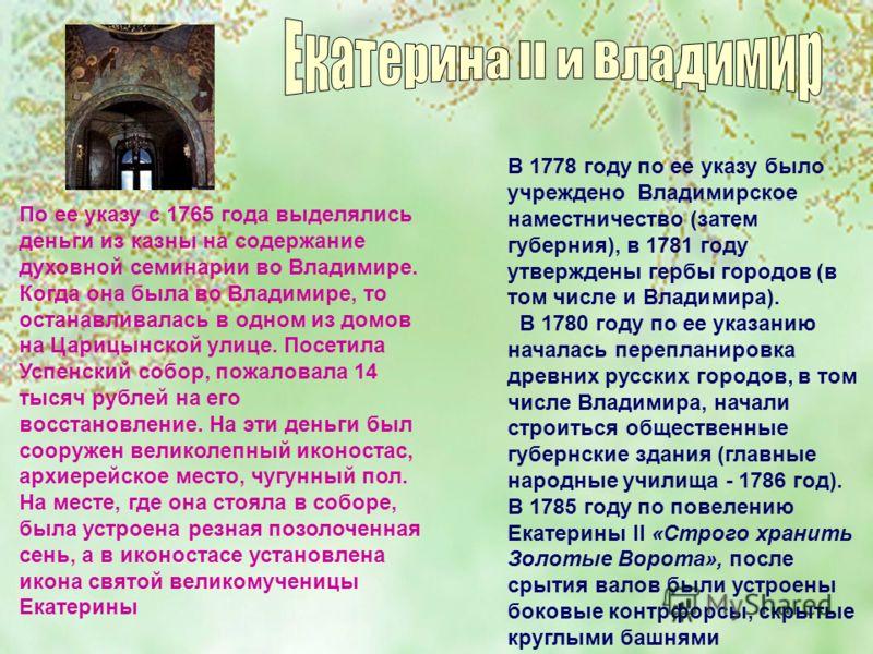 По ее указу с 1765 года выделялись деньги из казны на содержание духовной семинарии во Владимире. Когда она была во Владимире, то останавливалась в одном из домов на Царицынской улице. Посетила Успенский собор, пожаловала 14 тысяч рублей на его восст