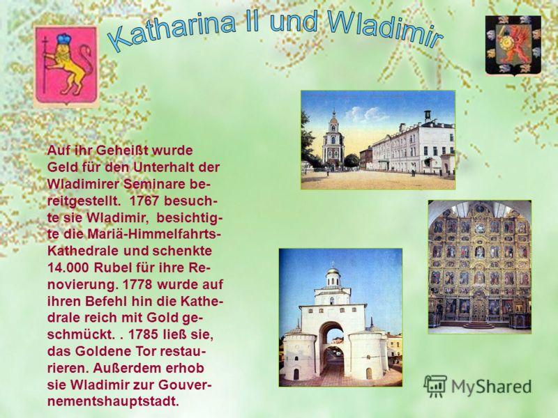 Auf ihr Geheißt wurde Geld für den Unterhalt der Wladimirer Seminare be- reitgestellt. 1767 besuch- te sie Wladimir, besichtig- te die Mariä-Himmelfahrts- Kathedrale und schenkte 14.000 Rubel für ihre Re- novierung. 1778 wurde auf ihren Befehl hin di
