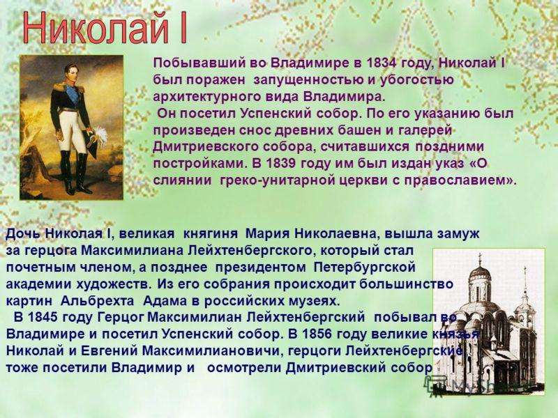 Побывавший во Владимире в 1834 году, Николай I был поражен запущенностью и убогостью архитектурного вида Владимира. Он посетил Успенский собор. По его указанию был произведен снос древних башен и галерей Дмитриевского собора, считавшихся поздними пос
