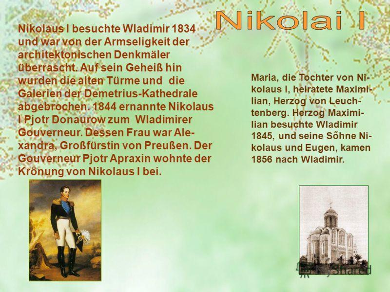 Nikolaus I besuchte Wladimir 1834 und war von der Armseligkeit der architektonischen Denkmäler überrascht. Auf sein Geheiß hin wurden die alten Türme und die Galerien der Demetrius-Kathedrale abgebrochen. 1844 ernannte Nikolaus I Pjotr Donaurow zum W