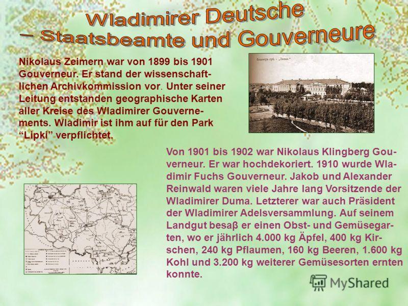 Nikolaus Zeimern war von 1899 bis 1901 Gouverneur. Er stand der wissenschaft- lichen Archivkommission vor. Unter seiner Leitung entstanden geographische Karten aller Kreise des Wladimirer Gouverne- ments. Wladimir ist ihm auf für den Park Lipki verpf