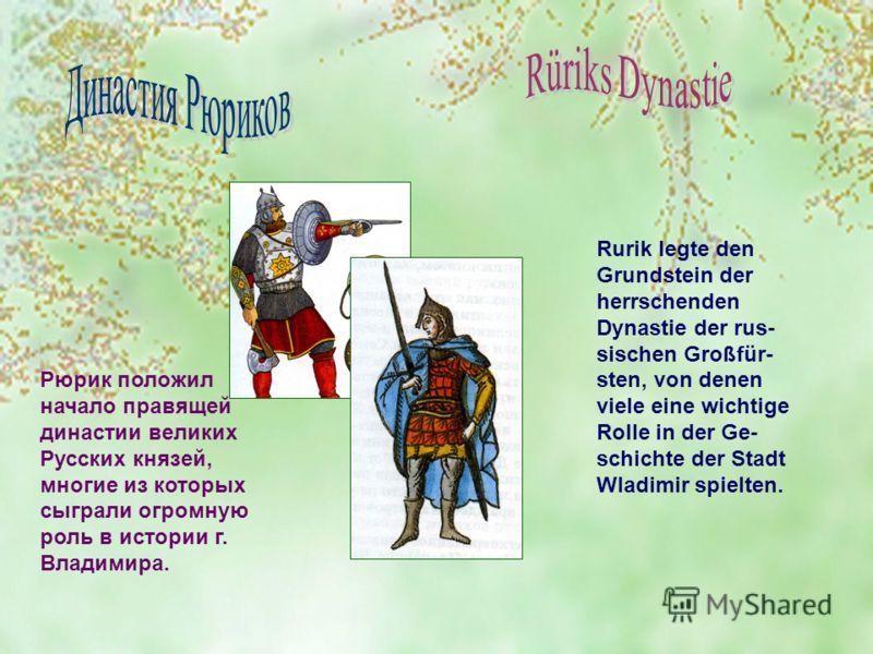 Рюрик положил начало правящей династии великих Русских князей, многие из которых сыграли огромную роль в истории г. Владимира. Rurik legte den Grundstein der herrschenden Dynastie der rus- sischen Großfür- sten, von denen viele eine wichtige Rolle in