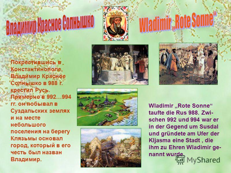 Покрестившись в Константинополе, Владимир Красное Солнышко в 988 г. крестил Русь. Примерно в 992…994 гг. он побывал в Суздальских землях и на месте небольшого поселения на берегу Клязьмы основал город, который в его честь был назван Владимир. Wladimi