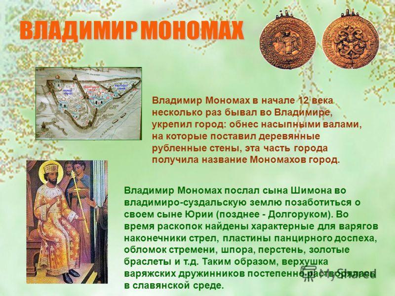 Владимир Мономах в начале 12 века несколько раз бывал во Владимире, укрепил город: обнес насыпными валами, на которые поставил деревянные рубленные стены, эта часть города получила название Мономахов город. Владимир Мономах послал сына Шимона во влад