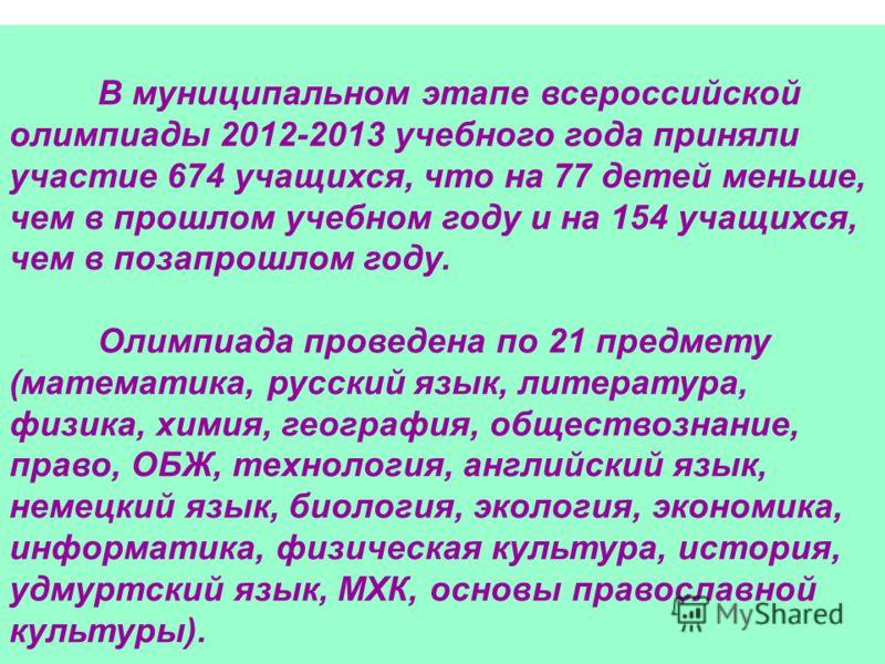 В муниципальном этапе всероссийской олимпиады 2012-2013 учебного года приняли участие 674 учащихся, что на 77 детей меньше, чем в прошлом учебном году и на 154 учащихся, чем в позапрошлом году. Олимпиада проведена по 21 предмету (математика, русский