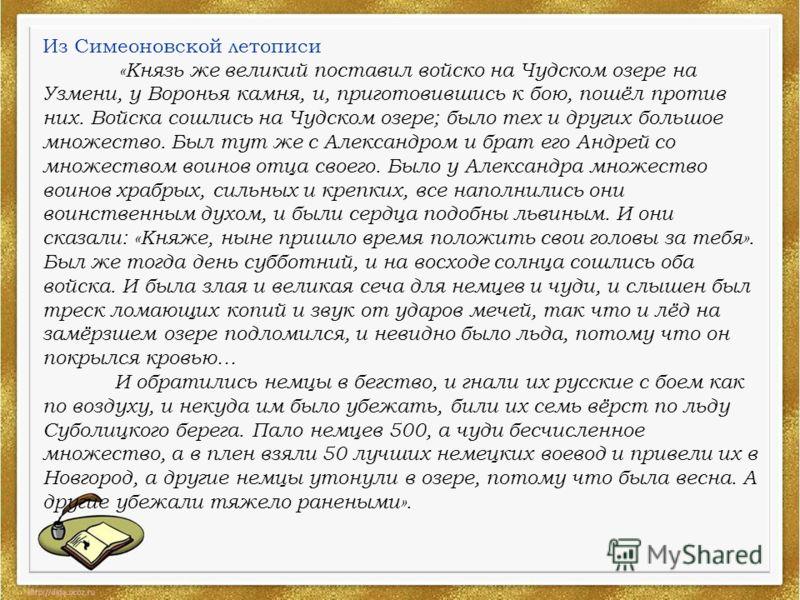 Из Симеоновской летописи «Князь же великий поставил войско на Чудском озере на Узмени, у Воронья камня, и, приготовившись к бою, пошёл против них. Войска сошлись на Чудском озере; было тех и других большое множество. Был тут же с Александром и брат е