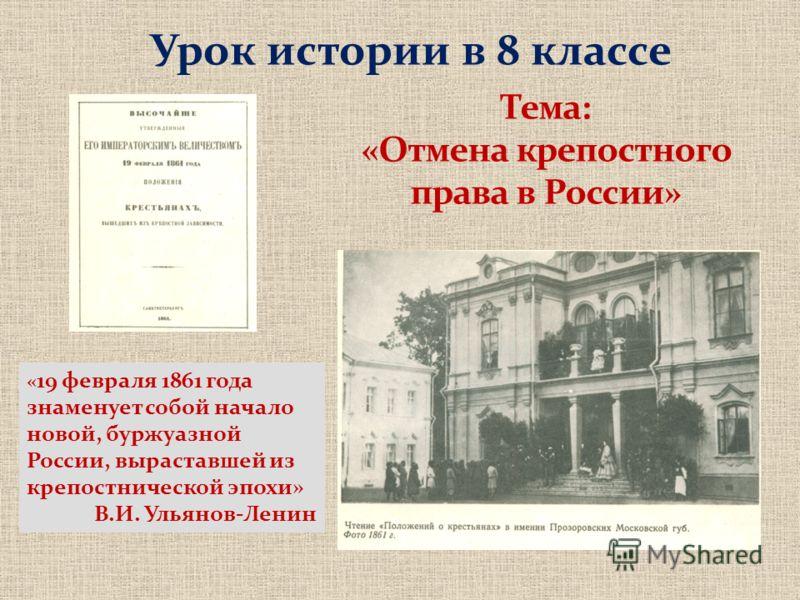 Урок истории в 8 классе « 19 февраля 1861 года знаменует собой начало новой, буржуазной России, выраставшей из крепостнической эпохи» В.И. Ульянов-Ленин