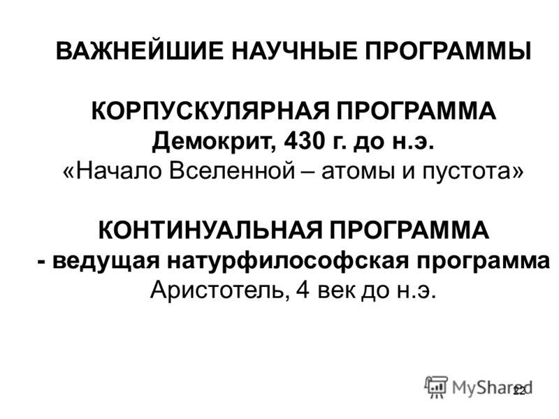 22 ВАЖНЕЙШИЕ НАУЧНЫЕ ПРОГРАММЫ КОРПУСКУЛЯРНАЯ ПРОГРАММА Демокрит, 430 г. до н.э. «Начало Вселенной – атомы и пустота» КОНТИНУАЛЬНАЯ ПРОГРАММА - ведущая натурфилософская программа Аристотель, 4 век до н.э.